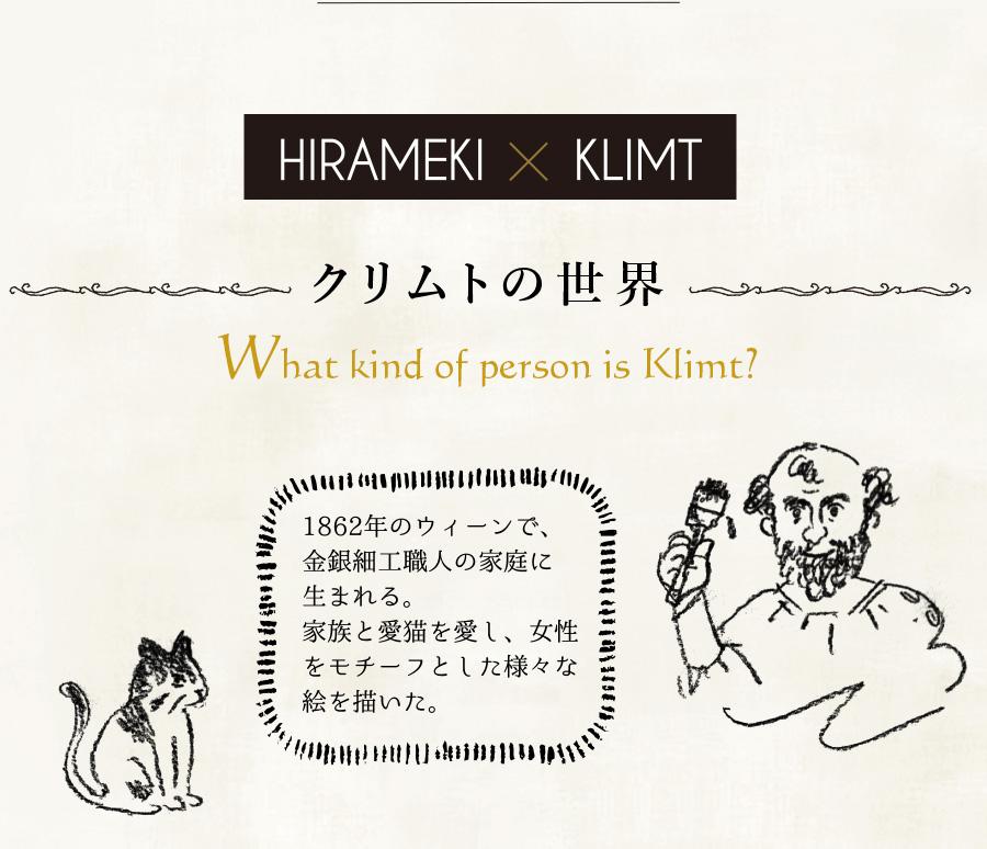 HIRAMEKI.×KLIMT クリムトの世界 What kind of person is Klimt? クリムトは、1862年のウィーンで、金銀細工職人の家庭に生まれる。家族と愛猫を愛し、女性をモチーフとした様々な絵を描いた。